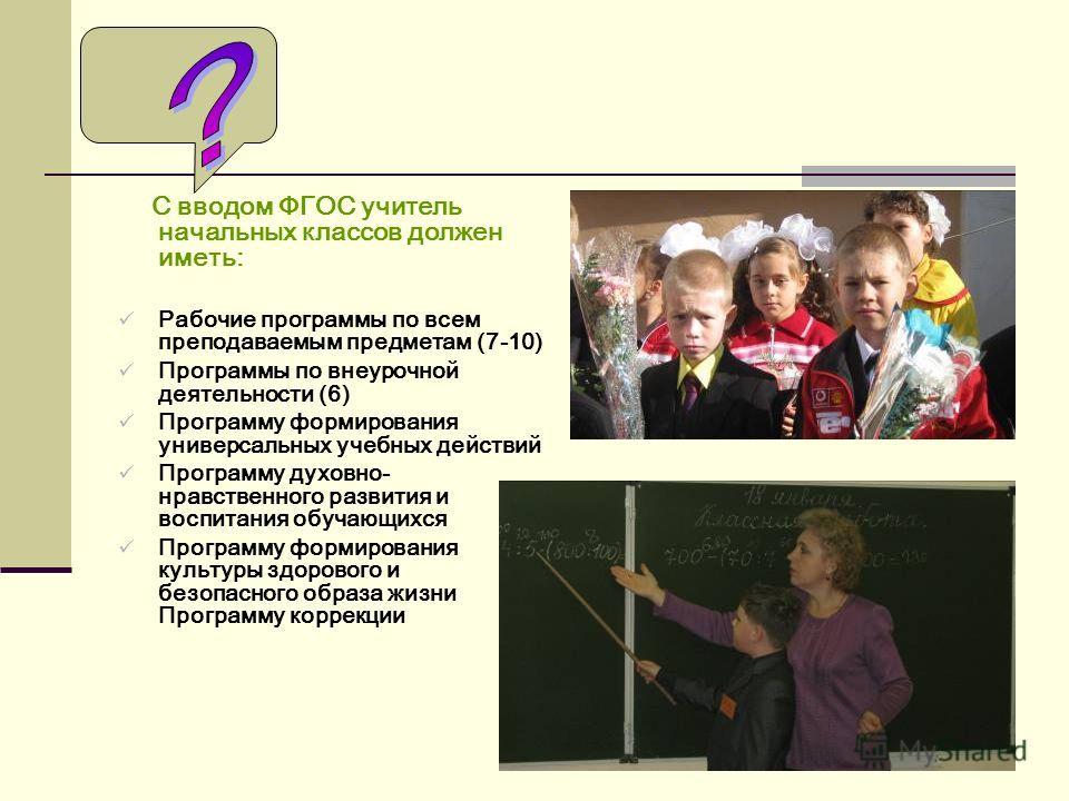 С вводом ФГОС учитель начальных классов должен иметь: Рабочие программы по всем преподаваемым предметам (7-10) Программы по внеурочной деятельности (6) Программу формирования универсальных учебных действий Программу духовно- нравственного развития и