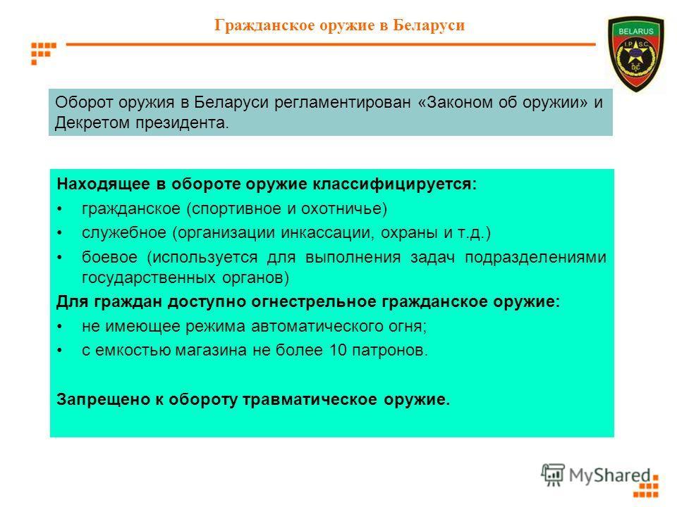 Гражданское оружие в Беларуси Находящее в обороте оружие классифицируется: гражданское (спортивное и охотничье) служебное (организации инкассации, охраны и т.д.) боевое (используется для выполнения задач подразделениями государственных органов) Для г
