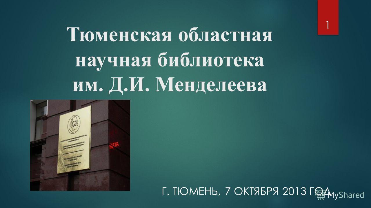 Тюменская областная научная библиотека им. Д.И. Менделеева Г. ТЮМЕНЬ, 7 ОКТЯБРЯ 2013 ГОД 1