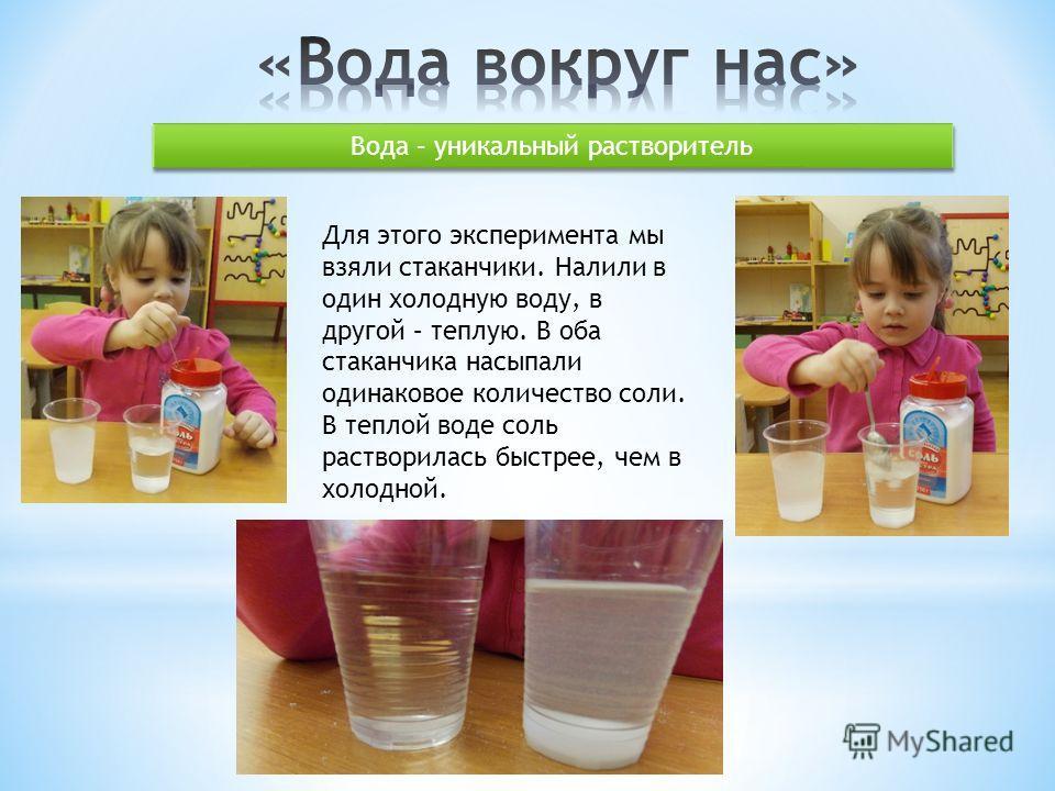 Вода – уникальный растворитель Для этого эксперимента мы взяли стаканчики. Налили в один холодную воду, в другой – теплую. В оба стаканчика насыпали одинаковое количество соли. В теплой воде соль растворилась быстрее, чем в холодной.