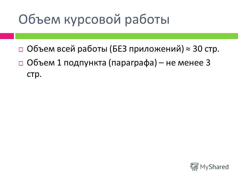 Объем курсовой работы Объем всей работы ( БЕЗ приложений ) 30 стр. Объем 1 подпункта ( параграфа ) – не менее 3 стр.