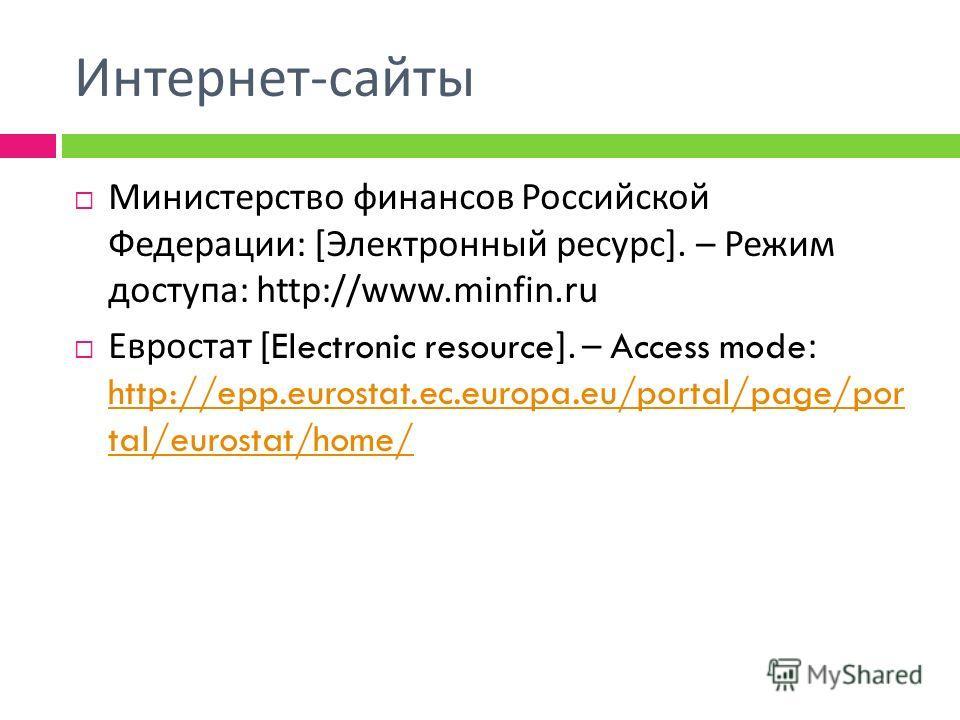 Интернет - сайты Министерство финансов Российской Федерации : [ Электронный ресурс ]. – Режим доступа : http://www.minfin.ru Евростат [Electronic resource]. – Access mode: http://epp.eurostat.ec.europa.eu/portal/page/por tal/eurostat/home/ http://epp
