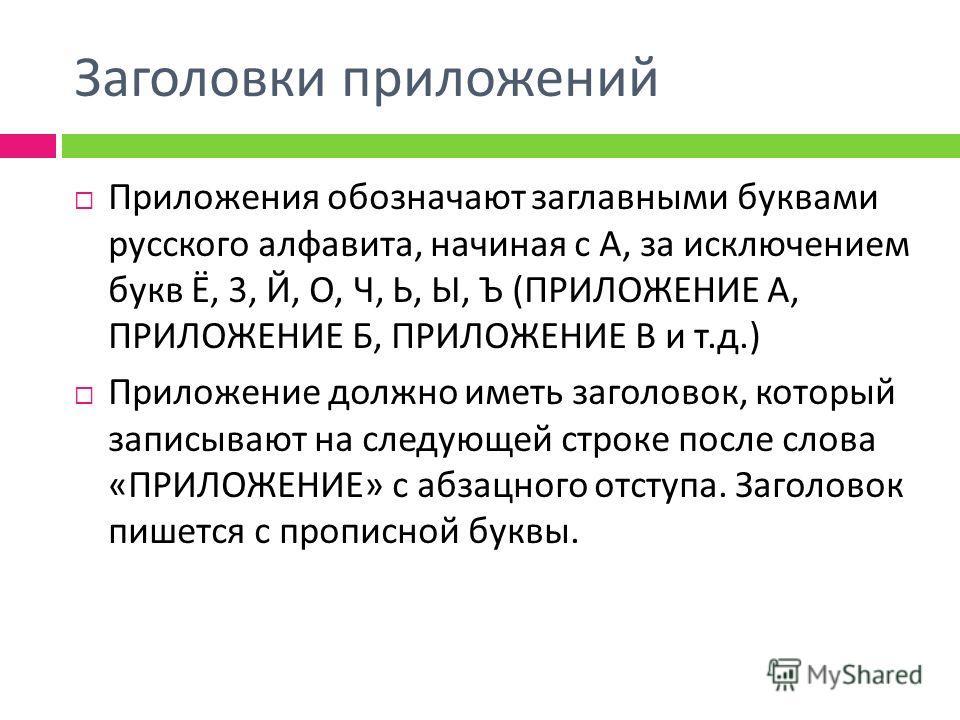 Заголовки приложений Приложения обозначают заглавными буквами русского алфавита, начиная с А, за исключением букв Ё, 3, Й, О, Ч, Ь, Ы, Ъ ( ПРИЛОЖЕНИЕ А, ПРИЛОЖЕНИЕ Б, ПРИЛОЖЕНИЕ В и т. д.) Приложение должно иметь заголовок, который записывают на след