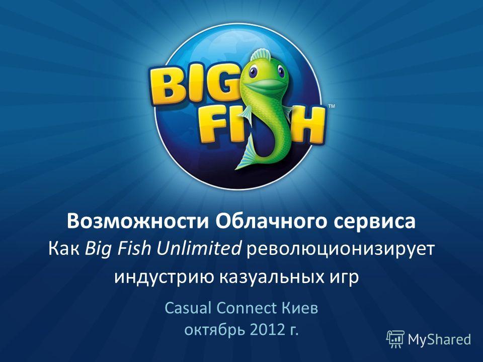 Возможности Облачного cервиса Как Big Fish Unlimited революционизирует индустрию казуальных игр Casual Connect Киев октябрь 2012 г.