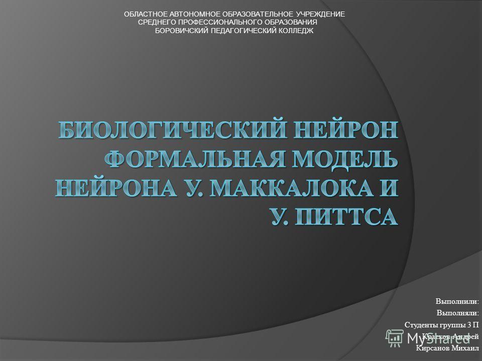 Выполнили: Выполняли: Студенты группы 3 П Красков Андрей Кирсанов Михаил ОБЛАСТНОЕ АВТОНОМНОЕ ОБРАЗОВАТЕЛЬНОЕ УЧРЕЖДЕНИЕ СРЕДНЕГО ПРОФЕССИОНАЛЬНОГО ОБРАЗОВАНИЯ БОРОВИЧСКИЙ ПЕДАГОГИЧЕСКИЙ КОЛЛЕДЖ