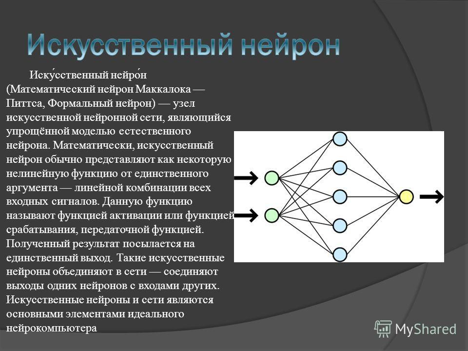 Иску́сственный нейро́н (Математический нейрон Маккалока Питтса, Формальный нейрон) узел искусственной нейронной сети, являющийся упрощённой моделью естественного нейрона. Математически, искусственный нейрон обычно представляют как некоторую нелинейну