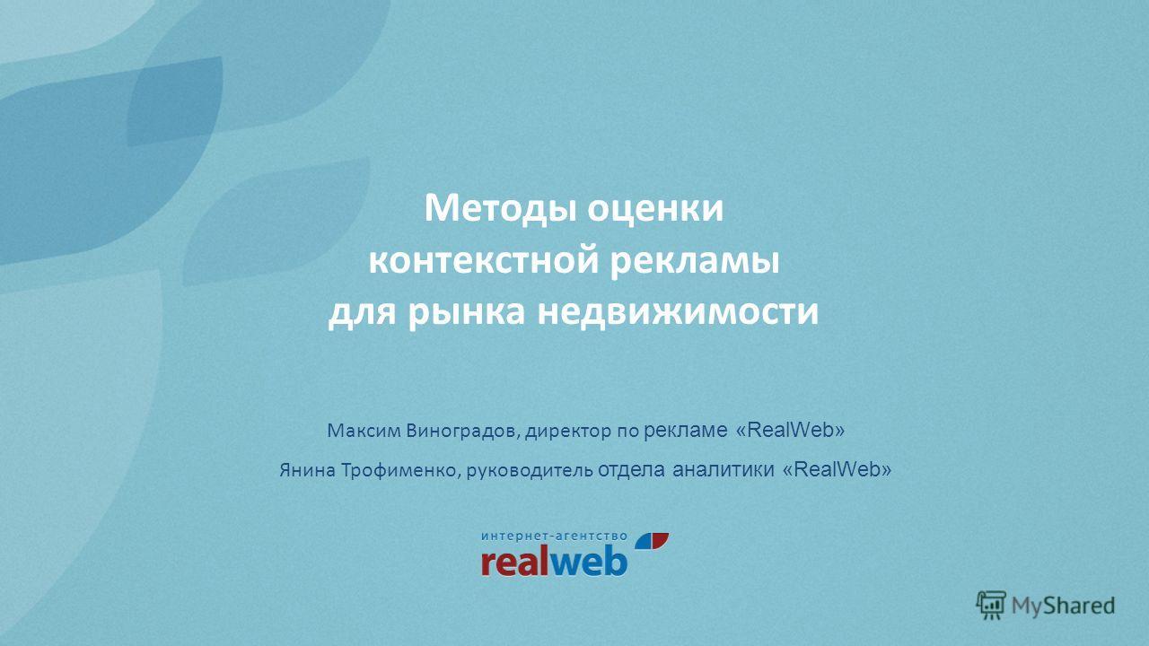 Методы оценки контекстной рекламы для рынка недвижимости Максим Виноградов, директор по рекламе «RealWeb» Янина Трофименко, руководитель отдела аналитики «RealWeb»
