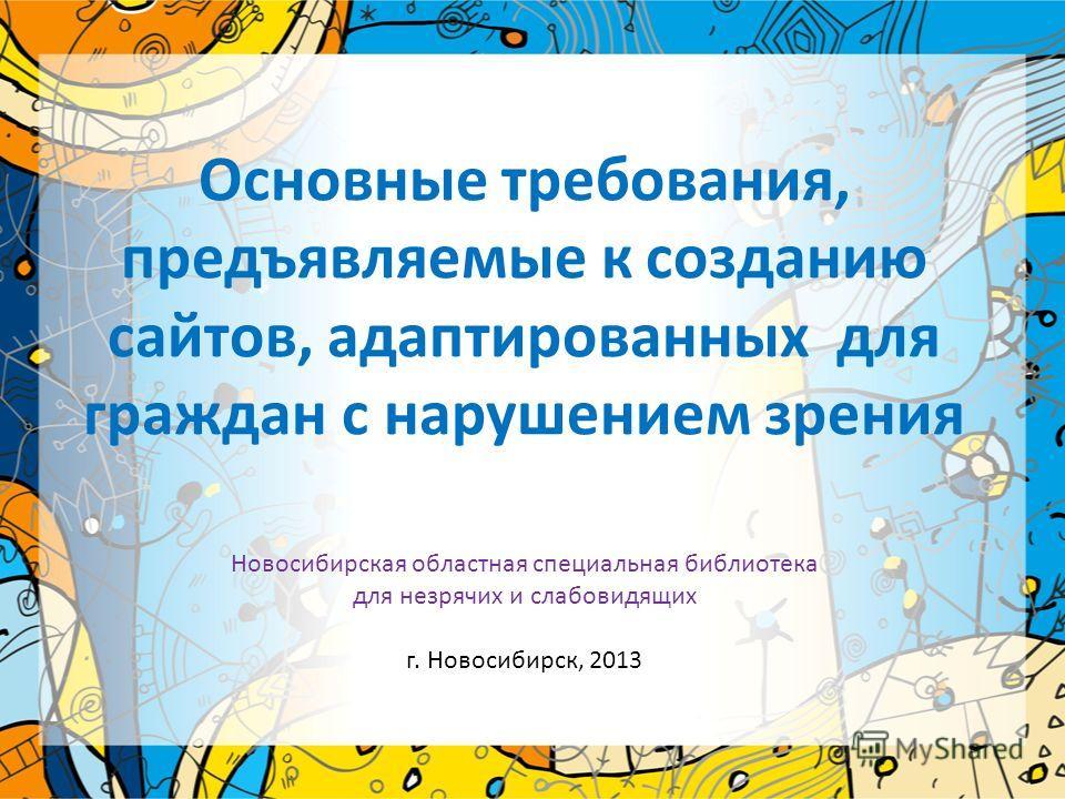 Основные требования, предъявляемые к созданию сайтов, адаптированных для граждан с нарушением зрения Новосибирская областная специальная библиотека для незрячих и слабовидящих г. Новосибирск, 2013