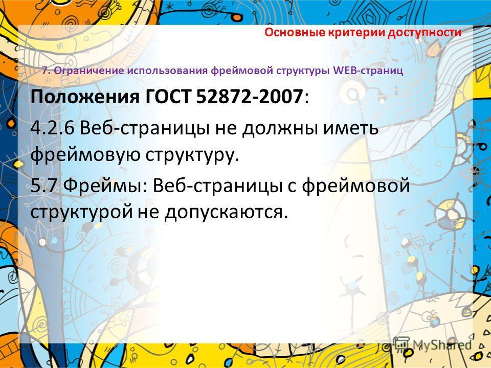Основные критерии доступности Положения ГОСТ 52872-2007: 4.2.6 Веб-страницы не должны иметь фреймовую структуру. 5.7 Фреймы: Веб-страницы с фреймовой структурой не допускаются. 7. Ограничение использования фреймовой структуры WEB-страниц