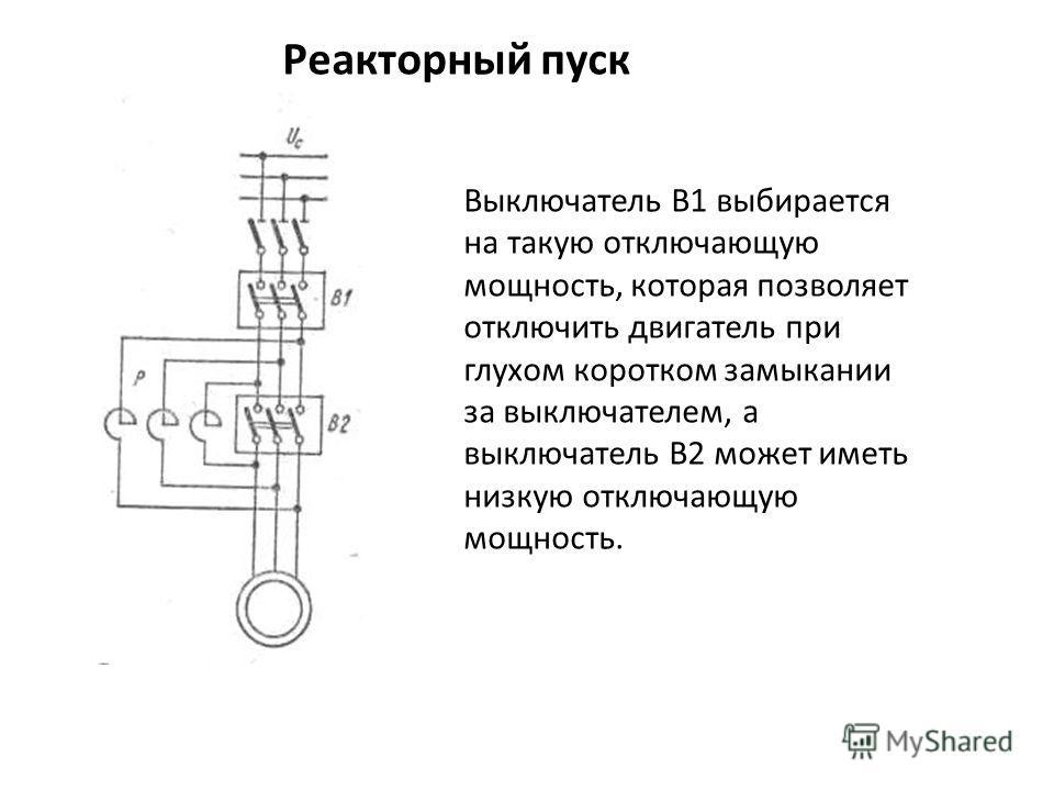Реакторный пуск Реакторный пуск Выключатель В1 выбирается на такую отключающую мощность, которая позволяет отключить двигатель при глухом коротком замыкании за выключателем, а выключатель В2 может иметь низкую отключающую мощность.