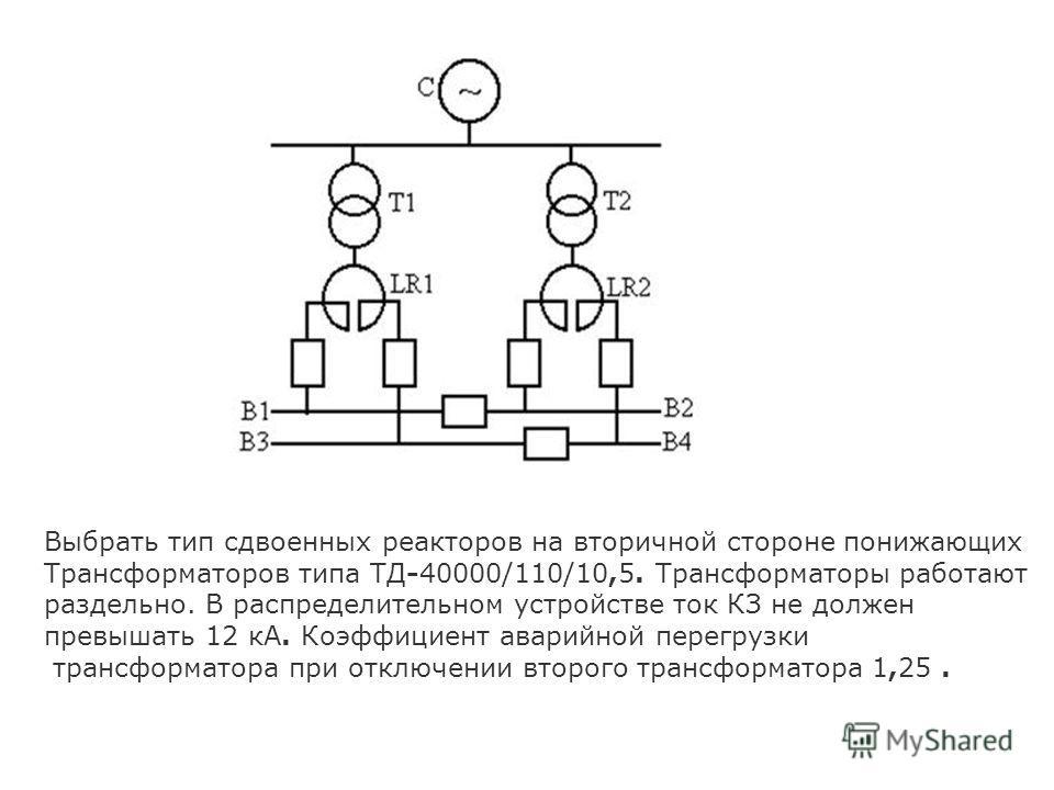 Выбрать тип сдвоенных реакторов на вторичной стороне понижающих Трансформаторов типа ТД-40000/110/10,5. Трансформаторы работают раздельно. В распределительном устройстве ток КЗ не должен превышать 12 кА. Коэффициент аварийной перегрузки трансформатор