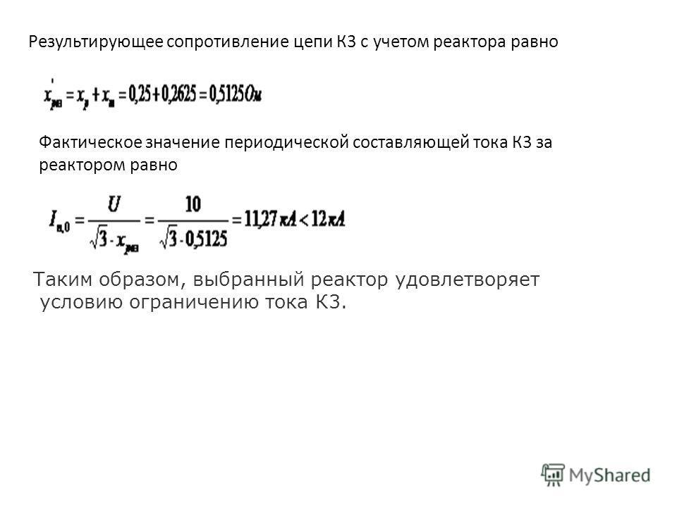 Результирующее сопротивление цепи К3 с учетом реактора равно Фактическое значение периодической составляющей тока К3 за реактором равно Таким образом, выбранный реактор удовлетворяет условию ограничению тока К3.