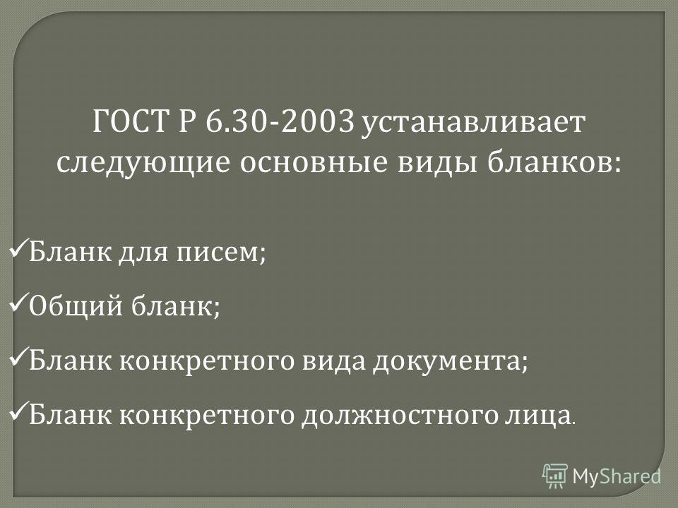 ГОСТ Р 6.30-2003 устанавливает следующие основные виды бланков : Бланк для писем ; Общий бланк ; Бланк конкретного вида документа ; Бланк конкретного должностного лица.