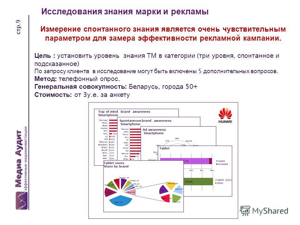 стр.9 Исследования знания марки и рекламы Измерение спонтанного знания является очень чувствительным параметром для замера эффективности рекламной кампании. Цель : установить уровень знания ТМ в категории ( три уровня, спонтанное и подсказанное ) По