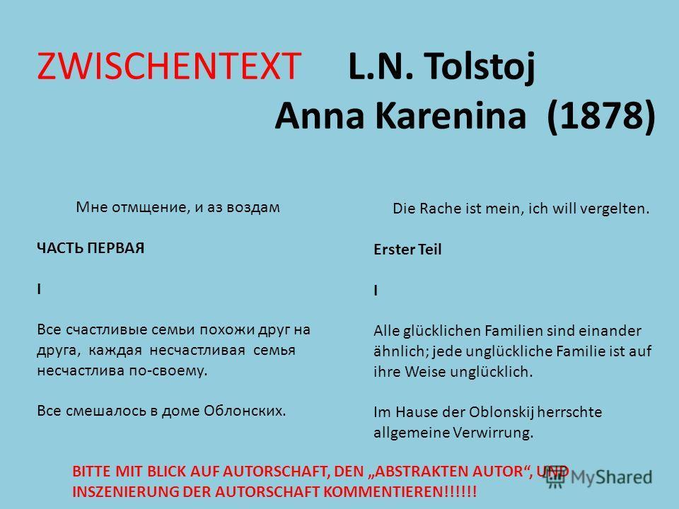 ZWISCHENTEXT L.N. Tolstoj Anna Karenina (1878) Мне отмщение, и аз воздам ЧАСТЬ ПЕРВАЯ I Все счастливые семьи похожи друг на друга, каждая несчастливая семья несчастлива по-своему. Все смешалось в доме Облонских. Die Rache ist mein, ich will vergelten
