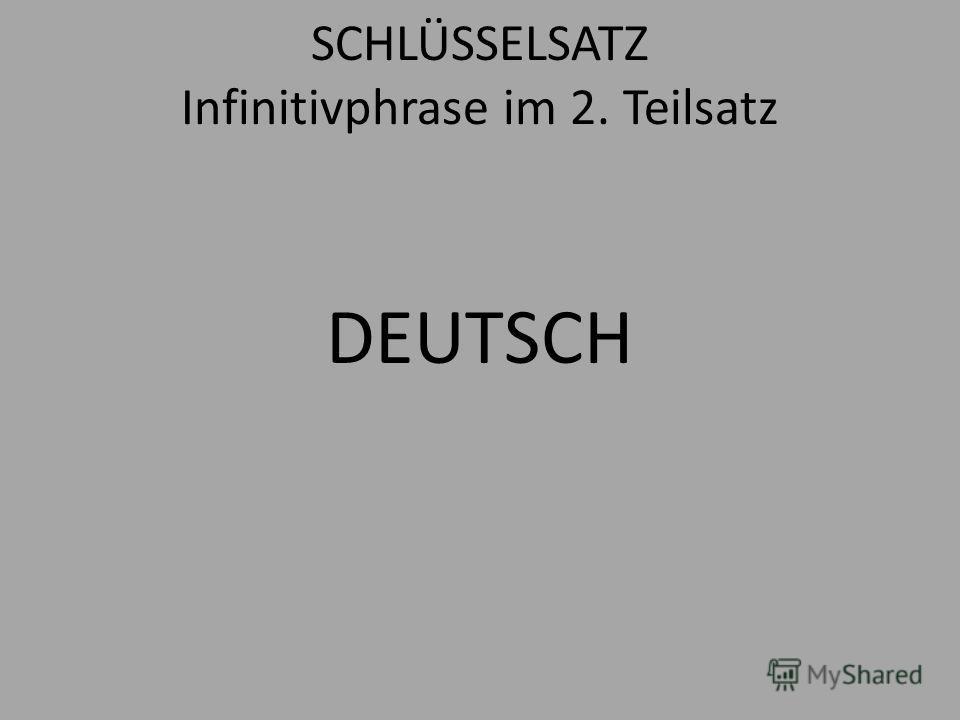 SCHLÜSSELSATZ Infinitivphrase im 2. Teilsatz DEUTSCH