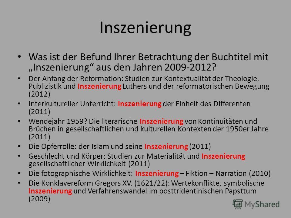 Inszenierung Was ist der Befund Ihrer Betrachtung der Buchtitel mit Inszenierung aus den Jahren 2009-2012? Der Anfang der Reformation: Studien zur Kontextualität der Theologie, Publizistik und Inszenierung Luthers und der reformatorischen Bewegung (2