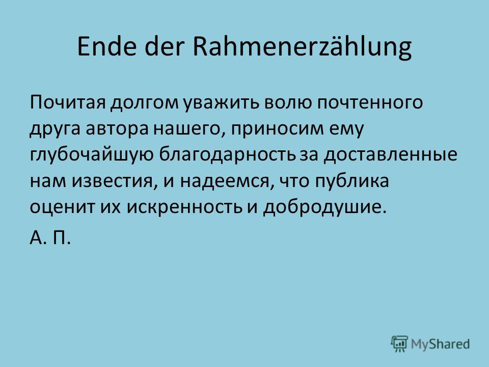 Ende der Rahmenerzählung Почитая долгом уважить волю почтенного друга автора нашего, приносим ему глубочайшую благодарность за доставленные нам известия, и надеемся, что публика оценит их искренность и добродушие. А. П.