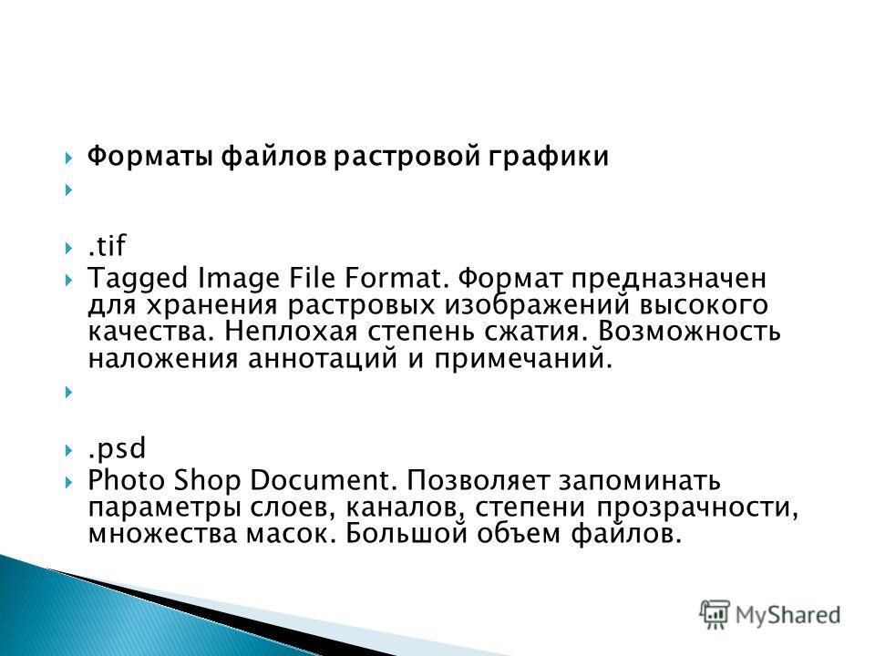Форматы файлов растровой графики.tif Tagged Image File Format. Формат предназначен для хранения растровых изображений высокого качества. Неплохая степень сжатия. Возможность наложения аннотаций и примечаний..psd Photo Shop Document. Позволяет запомин