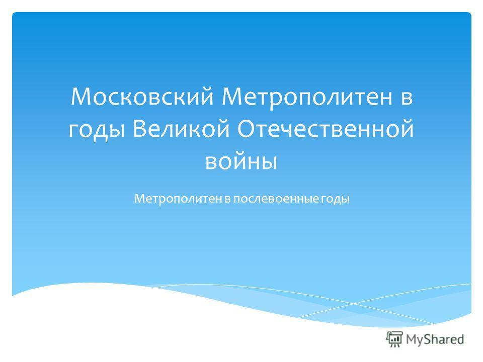 Московский Метрополитен в годы Великой Отечественной войны Метрополитен в послевоенные годы