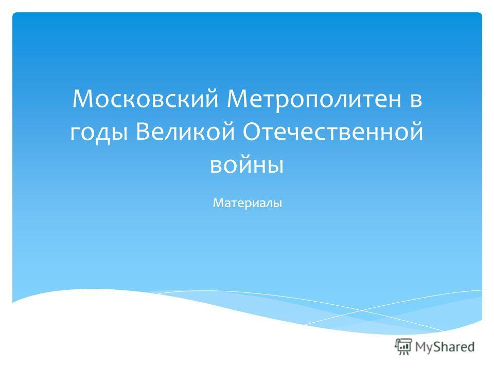 Московский Метрополитен в годы Великой Отечественной войны Материалы