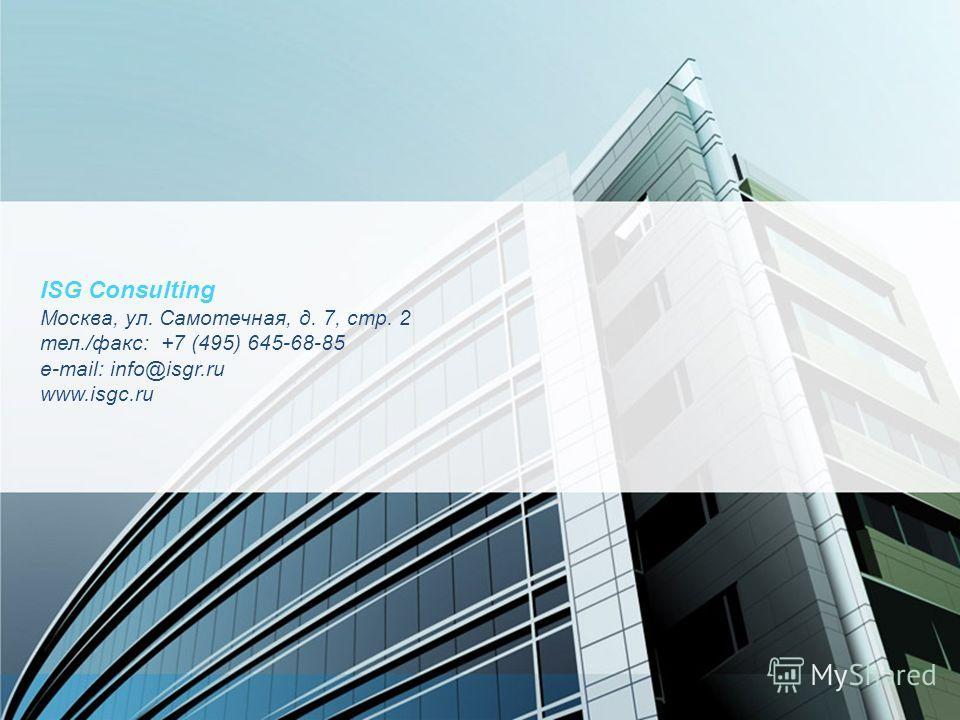 ISG Consulting Москва, ул. Самотечная, д. 7, стр. 2 тел./факс: +7 (495) 645-68-85 e-mail: info@isgr.ru www.isgc.ru