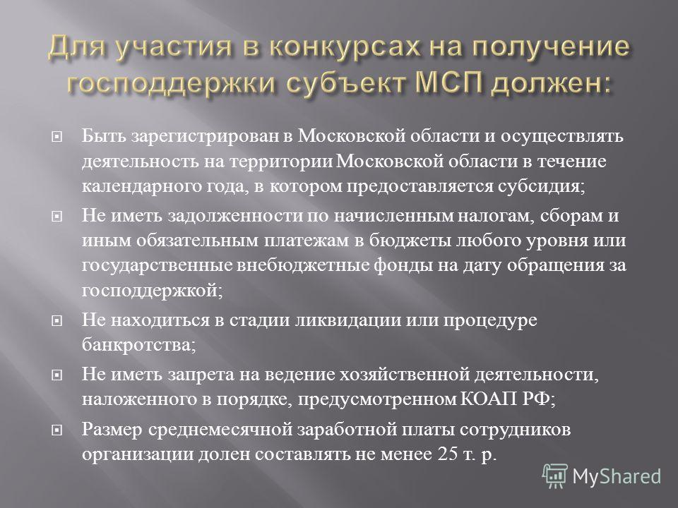 Быть зарегистрирован в Московской области и осуществлять деятельность на территории Московской области в течение календарного года, в котором предоставляется субсидия ; Не иметь задолженности по начисленным налогам, сборам и иным обязательным платежа