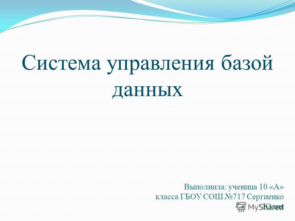 Система управления базой данных Выполнила: ученица 10 «А» класса ГБОУ СОШ 717 Сергиенко Юлия