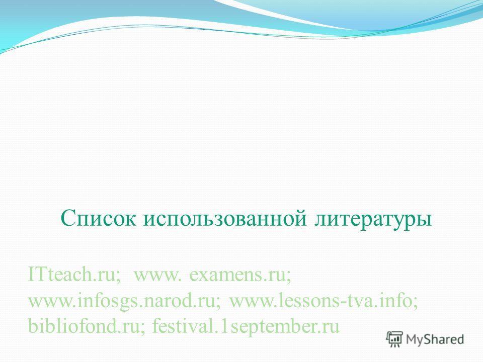 Список использованной литературы ITteach.ru; www. examens.ru; www.infosgs.narod.ru; www.lessons-tva.info; bibliofond.ru; festival.1september.ru