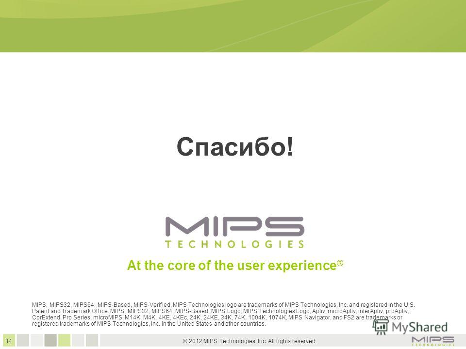 14 © 2012 MIPS Technologies, Inc. All rights reserved. At the core of the user experience ® Спасибо! MIPS, MIPS32, MIPS64, MIPS-Based, MIPS-Verified, MIPS Technologies logo are trademarks of MIPS Technologies, Inc. and registered in the U.S. Patent a