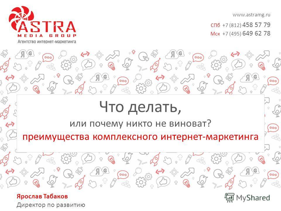 www.astramg.ru СПб +7 (812) 458 57 79 Мск +7 (495) 649 62 78 Ярослав Табаков Директор по развитию Что делать, или почему никто не виноват? преимущества комплексного интернет-маркетинга