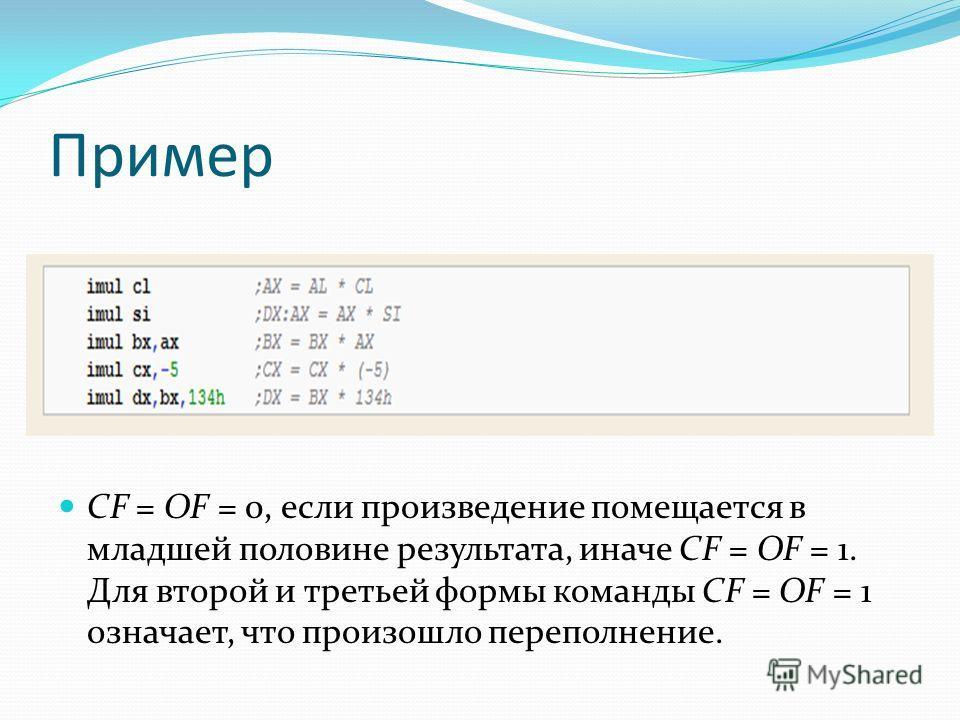 Пример CF = OF = 0, если произведение помещается в младшей половине результата, иначе CF = OF = 1. Для второй и третьей формы команды CF = OF = 1 означает, что произошло переполнение.