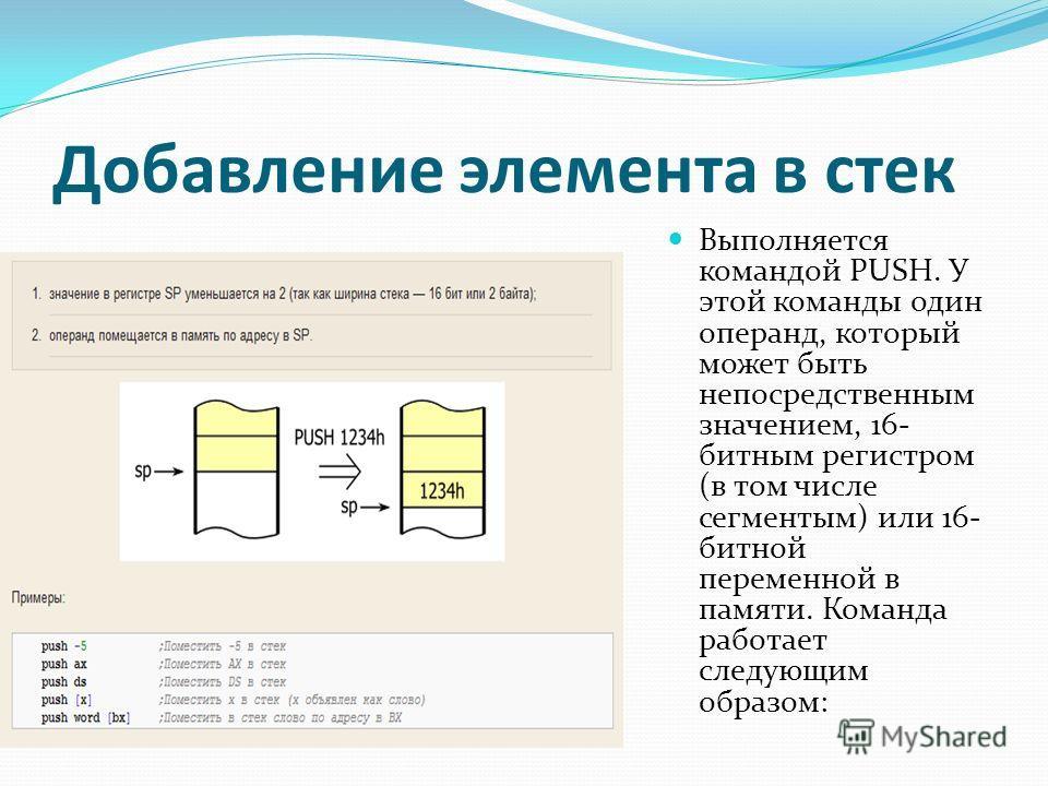 Добавление элемента в стек Выполняется командой PUSH. У этой команды один операнд, который может быть непосредственным значением, 16- битным регистром (в том числе сегментым) или 16- битной переменной в памяти. Команда работает следующим образом: