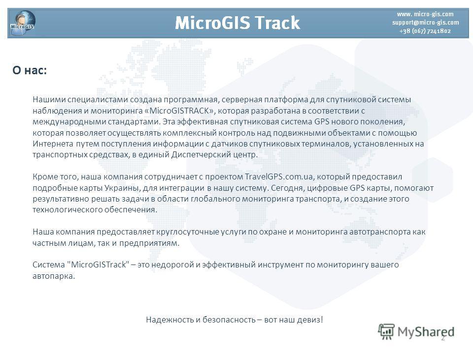 О нас: Нашими специалистами создана программная, серверная платформа для спутниковой системы наблюдения и мониторинга «MicroGISTRACK», которая разработана в соответствии с международными стандартами. Эта эффективная спутниковая система GPS нового пок