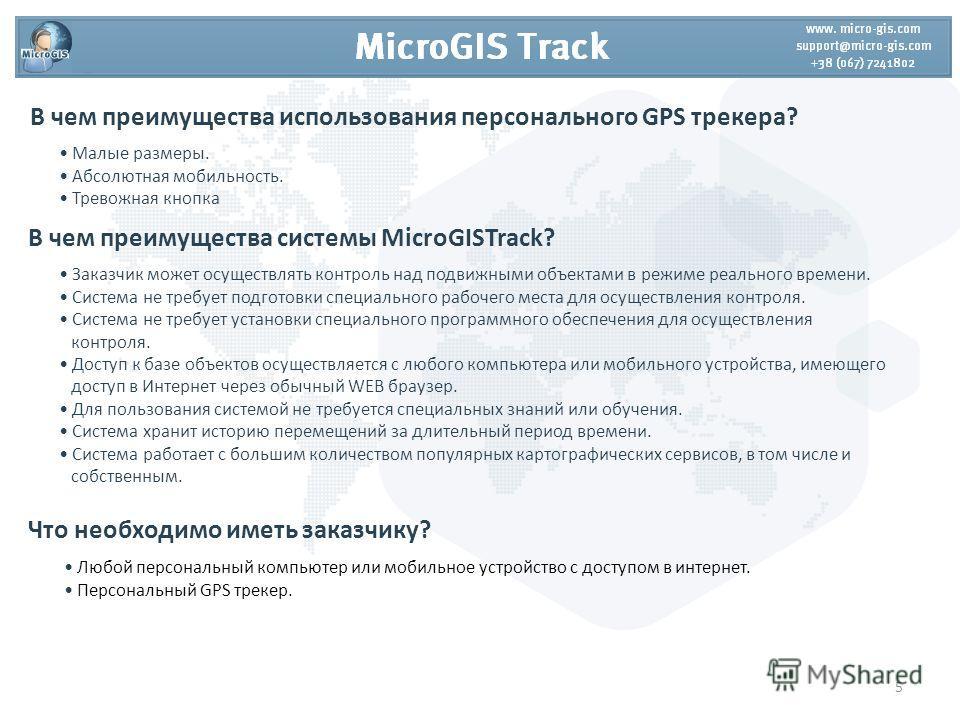 В чем преимущества использования персонального GPS трекера? Заказчик может осуществлять контроль над подвижными объектами в режиме реального времени. Система не требует подготовки специального рабочего места для осуществления контроля. Система не тре