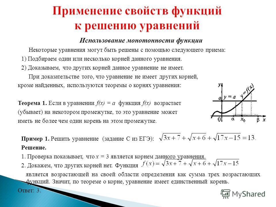 Использование монотонности функции Некоторые уравнения могут быть решены с помощью следующего приема: 1) Подбираем один или несколько корней данного уравнения. 2) Доказываем, что других корней данное уравнение не имеет. При доказательстве того, что у