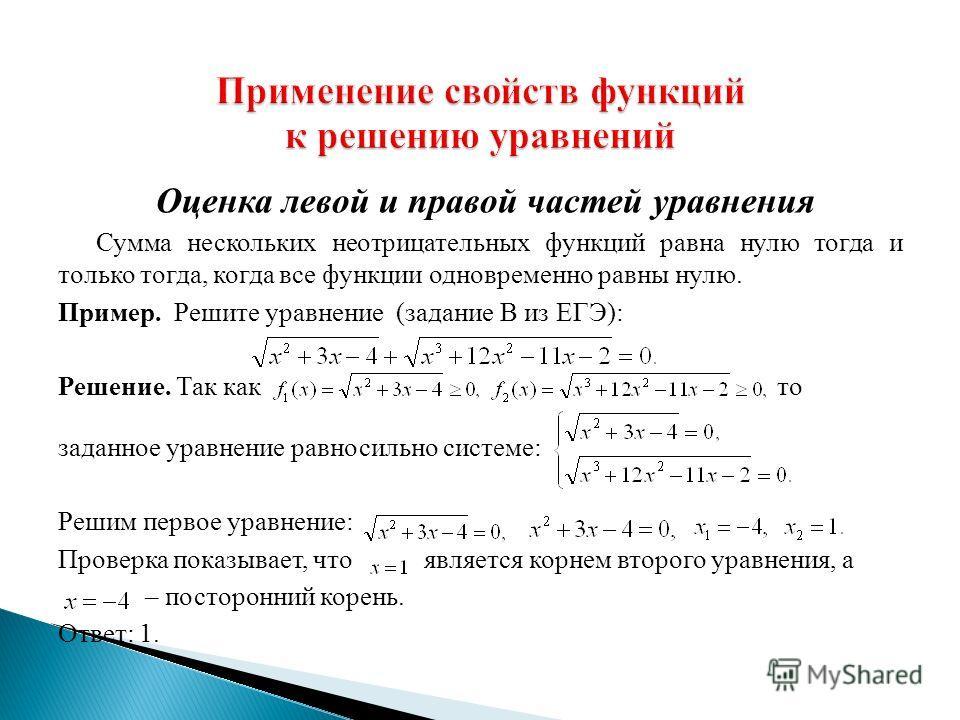 Оценка левой и правой частей уравнения Сумма нескольких неотрицательных функций равна нулю тогда и только тогда, когда все функции одновременно равны нулю. Пример. Решите уравнение (задание В из ЕГЭ): Решение. Так как то заданное уравнение равносильн