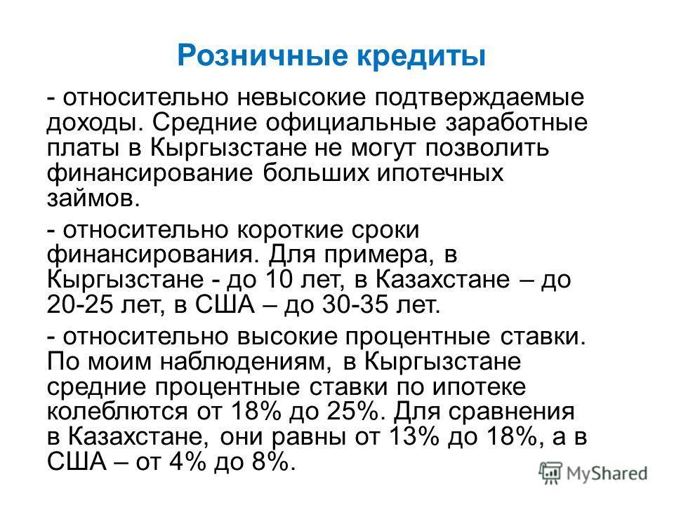- относительно невысокие подтверждаемые доходы. Средние официальные заработные платы в Кыргызстане не могут позволить финансирование больших ипотечных займов. - относительно короткие сроки финансирования. Для примера, в Кыргызстане - до 10 лет, в Каз