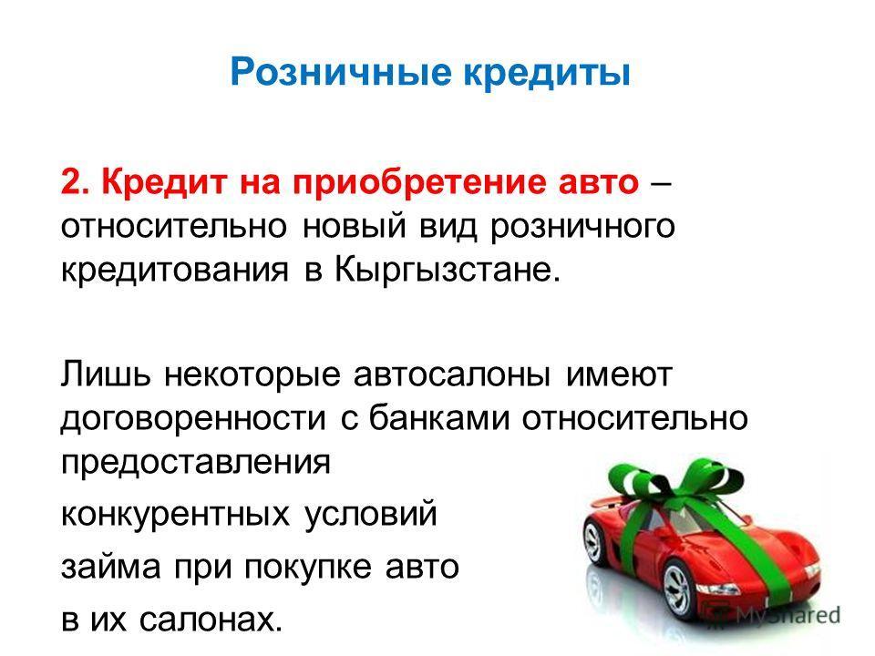 Розничные кредиты 2. Кредит на приобретение авто – относительно новый вид розничного кредитования в Кыргызстане. Лишь некоторые автосалоны имеют договоренности с банками относительно предоставления конкурентных условий займа при покупке авто в их сал