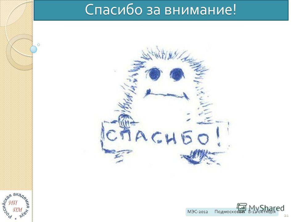 Спасибо за внимание ! МЭС -2012 Подмосковье 8-12 октября 21