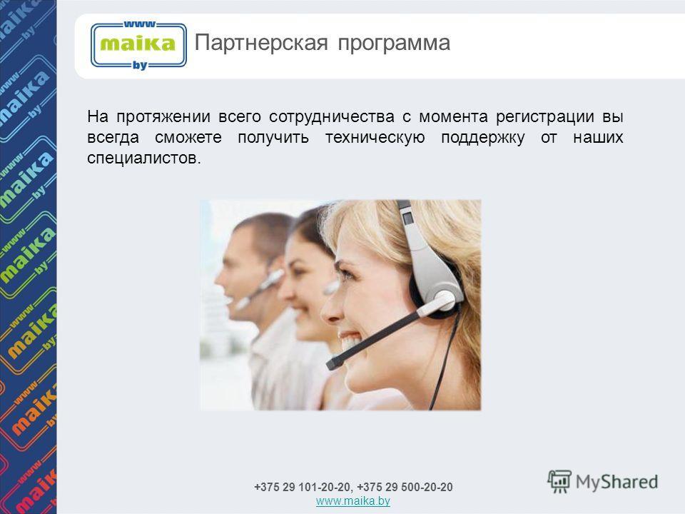На протяжении всего сотрудничества с момента регистрации вы всегда сможете получить техническую поддержку от наших специалистов. +375 29 101-20-20, +375 29 500-20-20 www.maika.by Партнерская программа