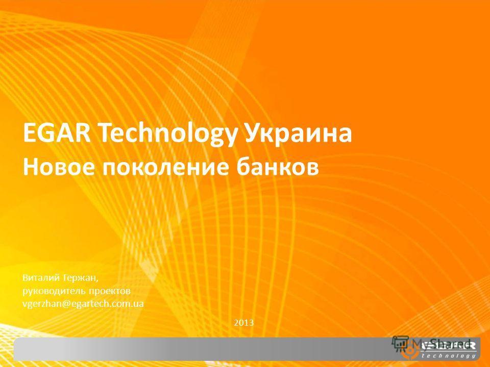 EGAR Technology Украина Новое поколение банков 2013 Виталий Гержан, руководитель проектов vgerzhan@egartech.com.ua
