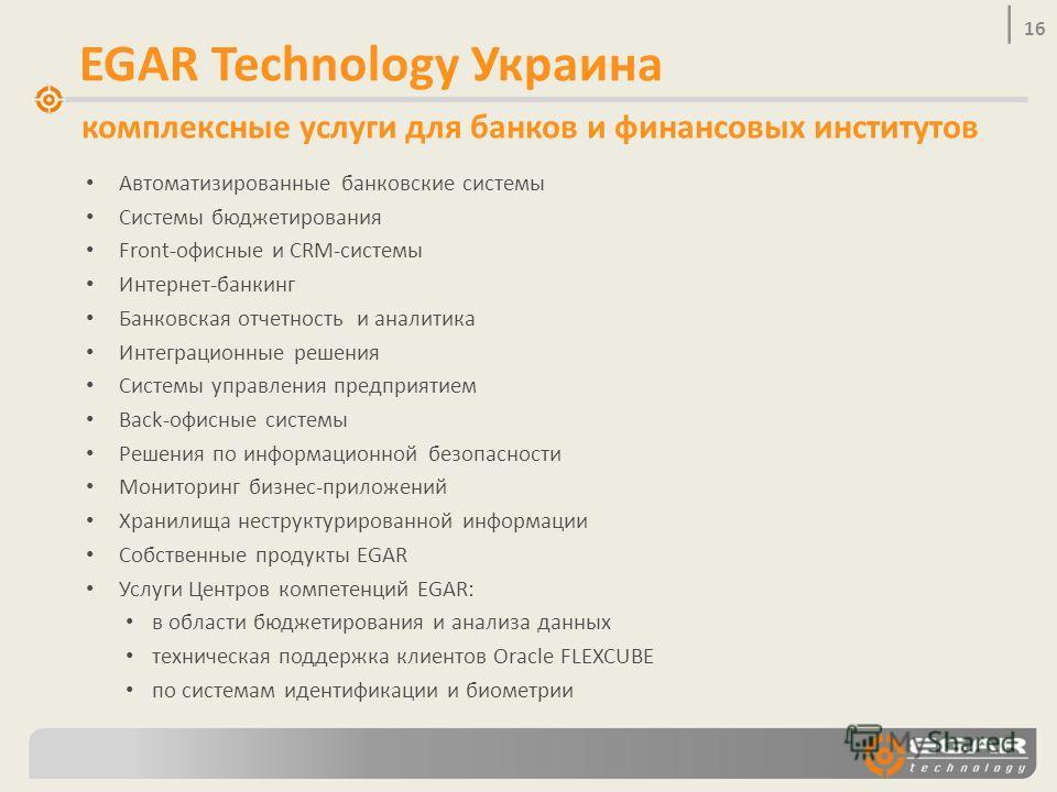 16 EGAR Technology Украина комплексные услуги для банков и финансовых институтов Автоматизированные банковские системы Системы бюджетирования Front-офисные и CRM-системы Интернет-банкинг Банковская отчетность и аналитика Интеграционные решения Систем