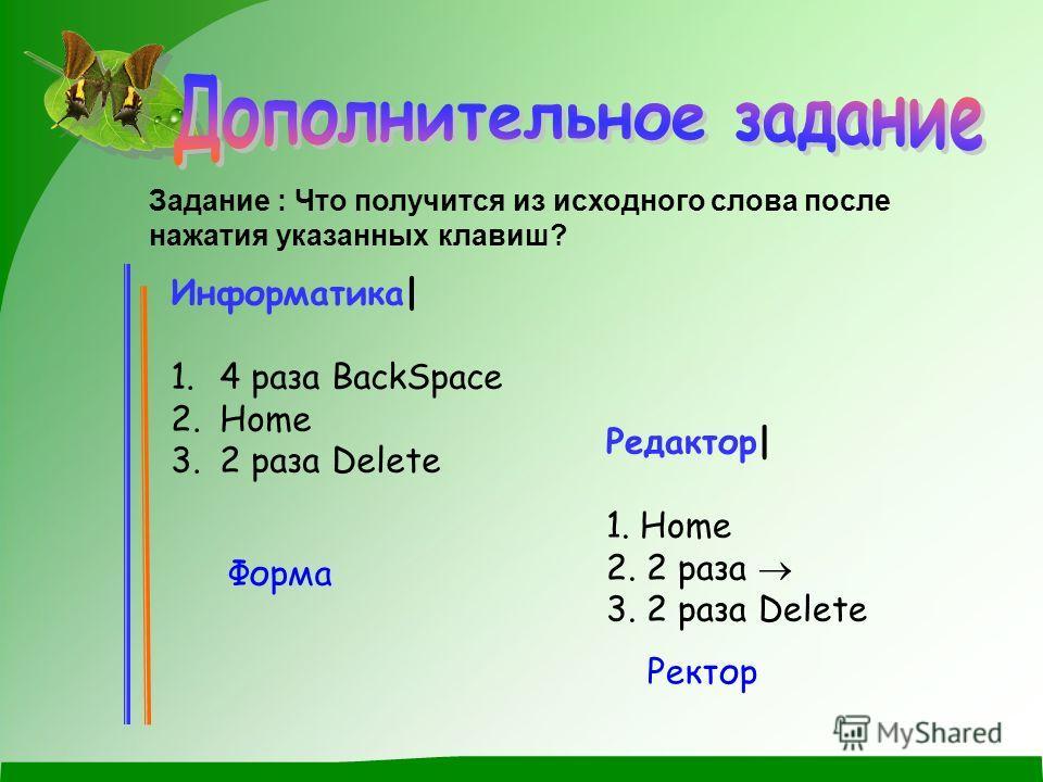Задание : Что получится из исходного слова после нажатия указанных клавиш? Информатика| 1. 4 раза BackSpace 2. Home 3. 2 раза Delete Редактор| 1. Home 2. 2 раза 3. 2 раза Delete Форма Ректор