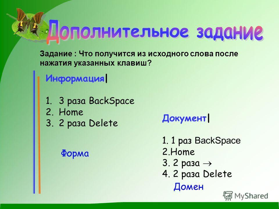 Задание : Что получится из исходного слова после нажатия указанных клавиш? Информация| 1. 3 раза BackSpace 2. Home 3. 2 раза Delete Документ| 1. 1 раз BackSpace 2.Home 3. 2 раза 4. 2 раза Delete Форма Домен