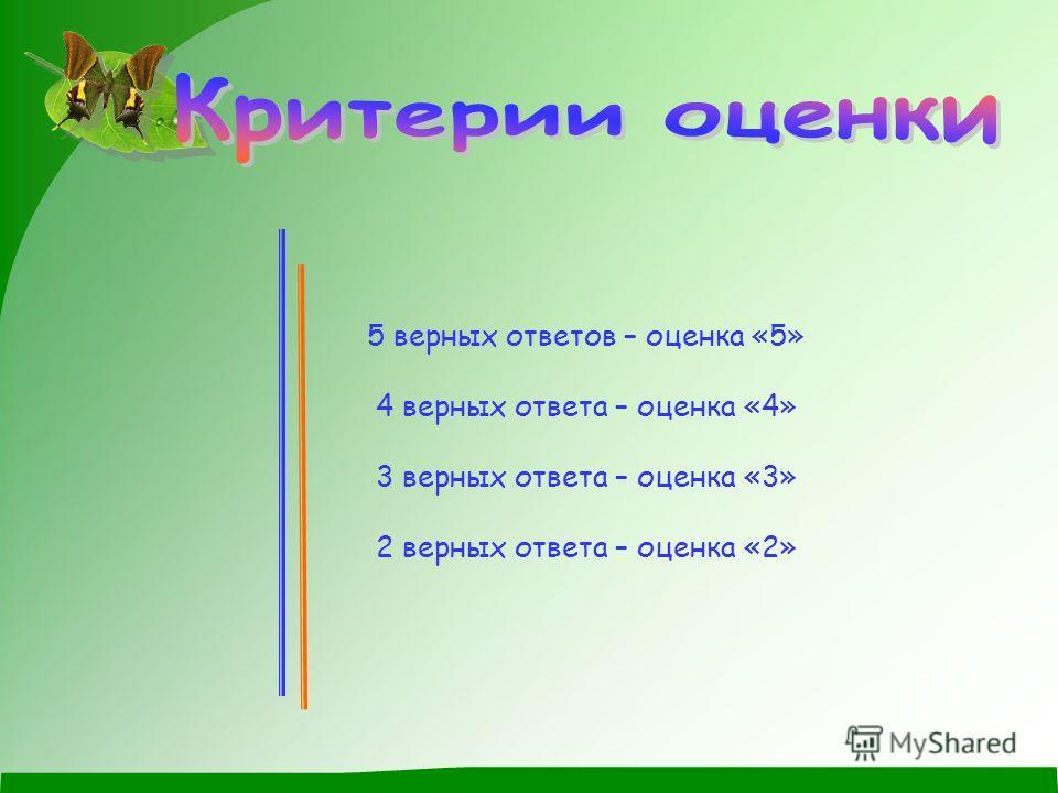 5 верных ответов – оценка «5» 4 верных ответа – оценка «4» 3 верных ответа – оценка «3» 2 верных ответа – оценка «2»
