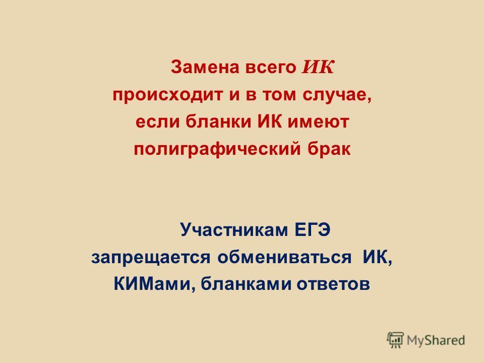 Замена всего ИК происходит и в том случае, если бланки ИК имеют полиграфический брак Участникам ЕГЭ запрещается обмениваться ИК, КИМами, бланками ответов