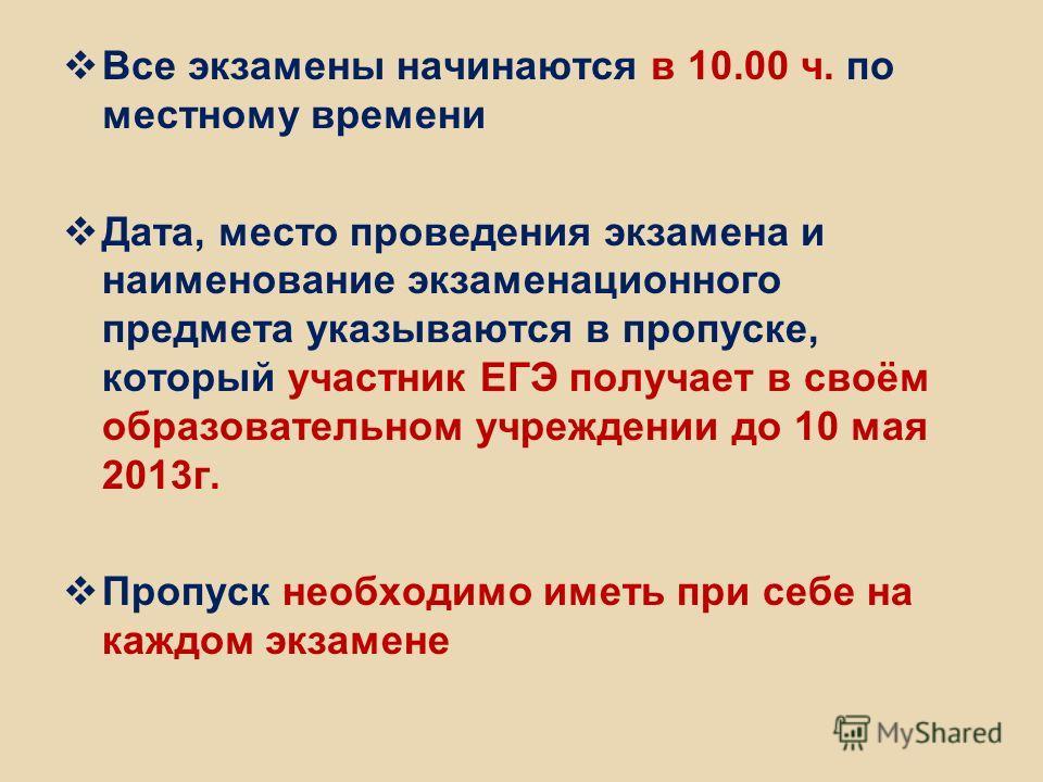 Все экзамены начинаются в 10.00 ч. по местному времени Дата, место проведения экзамена и наименование экзаменационного предмета указываются в пропуске, который участник ЕГЭ получает в своём образовательном учреждении до 10 мая 2013г. Пропуск необходи