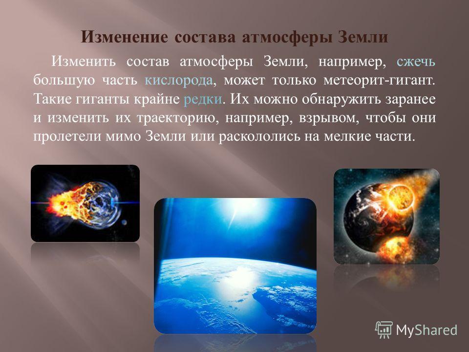 Изменение состава атмосферы Земли Изменить состав атмосферы Земли, например, сжечь большую часть кислорода, может только метеорит-гигант. Такие гиганты крайне редки. Их можно обнаружить заранее и изменить их траекторию, например, взрывом, чтобы они п