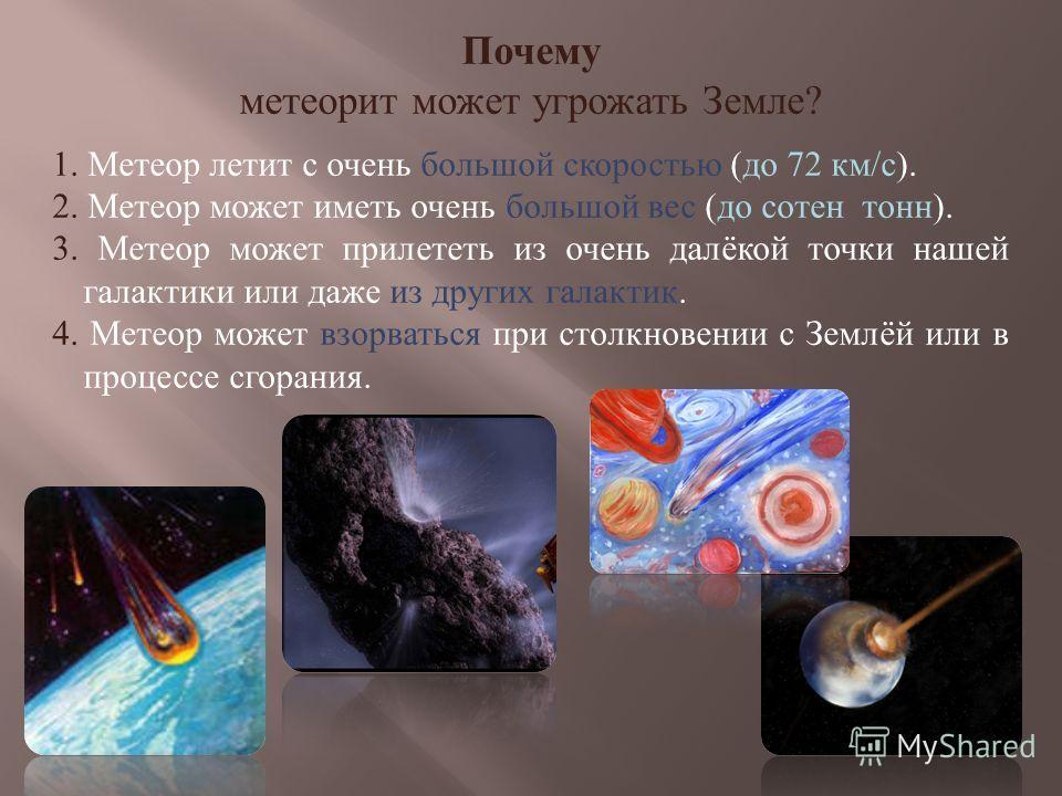 Почему метеорит может угрожать Земле? 1. Метеор летит с очень большой скоростью (до 72 км/с). 2. Метеор может иметь очень большой вес (до сотен тонн). 3. Метеор может прилететь из очень далёкой точки нашей галактики или даже из других галактик. 4. Ме